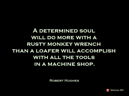 Motivate ME - Robert Hughes - A determined soul will do more with a rusty monkey wrench than a loafer will accomplish with all the tools in a machine shop
